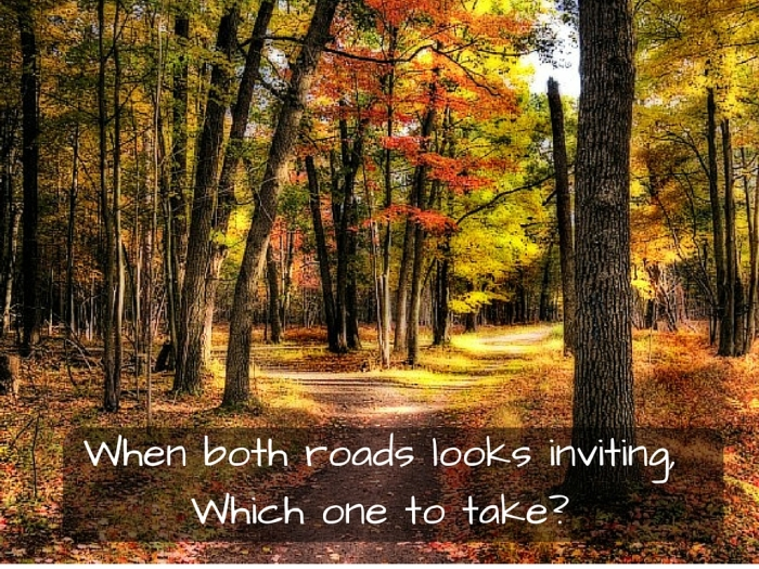 When both roads looks inviting, Which one to take_