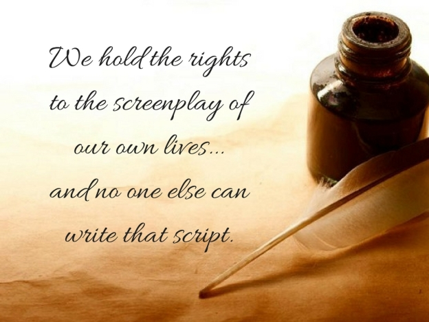 we-hold-the-rights-to-the-screenplay-of-our-own-lives-and-one-else-can-write-that-script
